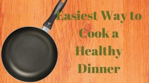 Easiest Way to Cook a Healthy Dinner